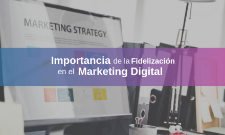 Importancia de la Fidelización en el Marketing Digital